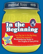 Mental Floss presents In the Beginning : From Big Hair to the Big Bang, mental_floss presents a Mouthwatering Guide to the Origins of Everything - Editors of Mental Floss