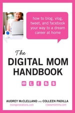 The Digital Mom Handbook : How to Blog, Vlog, Tweet, and Facebook Your Way to a Dream Career at Home - Audrey McClelland