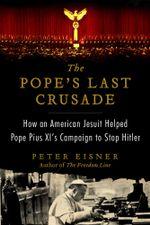 The Pope's Last Crusade : How an American Jesuit Helped Pope Pius XI's Campaign to Stop Hitler - Peter Eisner