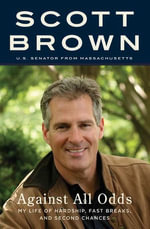 Against All Odds : A Life from Hardship to Hope - Senator Scott Brown