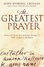 The Greatest Prayer : Rediscovering the Revolutionary Message of the Lord's Prayer - John Dominic Crossan