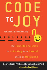 Code to Joy : The Four-Step Solution to Unlocking Your Natural State of Happiness - George Pratt
