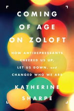 Coming of Age on Zoloft : How Antidepressants Cheered Us Up, Let Us Down, and Changed Who We Are - Katherine Sharpe