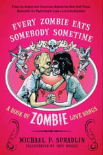 Every Zombie Eats Somebody Sometime : A Book of Zombie Love Songs - Michael P. Spradlin
