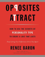 Opposites Attract : How to Use the Secrets of Personality Type to Create a Love That Lasts - Renee Baron