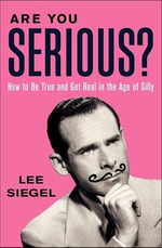 Are You Serious? : How to Be True and Get Real in the Age of Silly - Lee Siegel