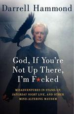 God, If You're Not Up There, I'm F*cked : Tales of Stand-Up, Saturday Night Live, and Other Mind-Altering Mayhem - Darrell Hammond