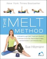 The MELT Method : A Breakthrough Self-Treatment System to Eliminate Chronic Pain, Erase the Signs of Aging, and Feel Fantastic in Just 10 Minutes a Day! - Sue Hitzmann