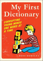 My First Dictionary : Corrupting Young Minds One Word at a Time - Ross Horsley