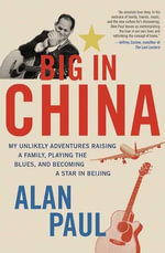 Big in China : My Unlikely Adventure Raising a Family, Playing the Blues, and Reinventing Myself in Beijing - Alan Paul
