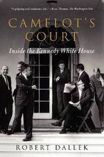 Camelot's Court : Inside the Kennedy White House - Emeritus Professor Robert Dallek