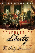 Covenant of Liberty : The Ideological Origins of the Tea Party Movement - Michael Patrick Leahy