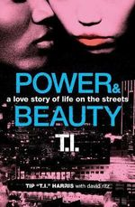Power and Beauty : A Love Story of Life on the Streets - Tip 'T. I.' Harris