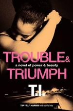 Trouble and Triumph : A Novel of Power and Beauty - Tip 'T. I.' Harris