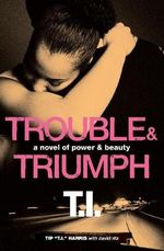 Trouble & Triumph : A Novel of Power & Beauty - Tip 'T. I.' Harris