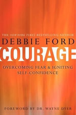 Courage : Overcoming Fear and Igniting Self-Confidence - Debbie Ford