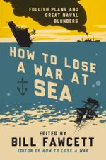 How to Lose a War at Sea : Foolish Plans and Great Naval Blunders - Bill Fawcett