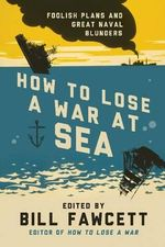 How to Lose a War at Sea : The Great Navies of the First World War - Bill Fawcett