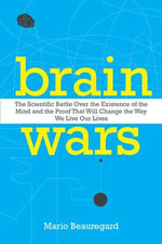 Brain Wars : The Scientific Battle Over the Existence of the Mind and the Proof That Will Change the Way We Live Our Lives - Mario Beauregard