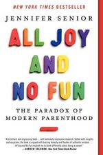 All Joy and No Fun : The Paradox of Modern Parenthood - Jennifer Senior