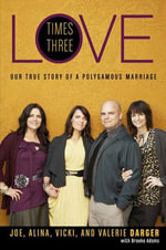 Love Times Three : Our True Story of a Polygamous Marriage - Mr. Joe Darger