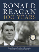 Ronald Reagan: 100 Years : Official Centennial Edition from the Ronald Reagan Presidential Foundation - Ronald Reagan Presidential Library Foundation, The