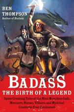Badass: The Birth of a Legend : Spine-Crushing Tales of the Most Merciless Gods, Monsters, Heroes, Villains, and Mythical Creatures Ever Envisioned - Ben Thompson
