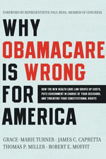 Why Obamacare Is Wrong for America : How the New Health Care Law Drives Up Costs, Puts Government in Charge of Your Decisions, and Threatens Your Constitutional Rights - Grace-Marie Turner