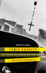 Toxic Charity : How the Church Hurts Those They Help and How to Reverse It - Robert D. Lupton