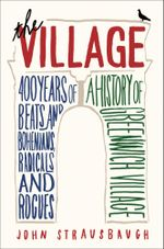 The Village : 400 Years of Beats and Bohemians, Radicals and Rogues, a History of Greenwich Village - John Strausbaugh