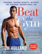 Beat the Gym : Personal Trainer Secrets--Without the Personal Trainer Price Tag - Tom Holland