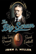 The Big Scrum : How Teddy Roosevelt Saved Football - John J. Miller