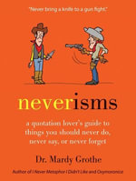 Neverisms : A Quotation Lover's Guide to Things You Should Never Do, Never Say, or Never Forget - Mardy Grothe