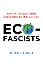 Eco-Fascists : How Radical Conservationists Are Destroying Our Natural Heritage - Elizabeth Nickson
