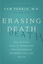 Erasing Death : The Science That Is Rewriting the Boundaries Between Life and Death - Sam Parnia