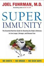 Super Immunity : The Essential Nutrition Guide for Boosting Your Body's Defenses to Live Longer, Stronger, and Disease Free - Joel Fuhrman