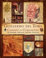 Guillermo del Toro Cabinet of Curiosities : My Notebooks, Collections, and Other Obsessions - Guillermo del Toro