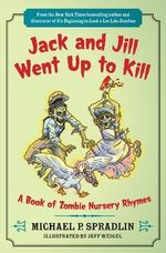 Jack and Jill Went Up to Kill : A Book of Zombie Nursery Rhymes - Michael P Spradlin