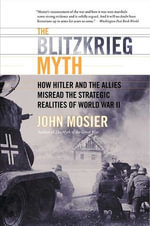 The Blitzkrieg Myth : How Hitler and the Allies Misread the Strategic Realities of World War II - John Mosier