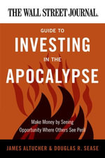 The Wall Street Journal Guide to Investing in the Apocalypse : Make Money by Seeing Opportunity Where Others See Peril - James Altucher