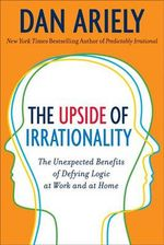 The Upside of Irrationality : The Unexpected Benefits of Defying Logic at Work and Home - Dan Ariely