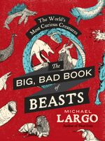 The Big, Bad Book of Beasts : The World's Most Curious Creatures - Michael Largo
