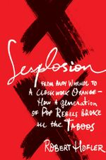 Sexplosion : From Andy Warhol to A Clockwork Orange-- How a Generation of Pop Rebels Broke All the Taboos - Robert Hofler