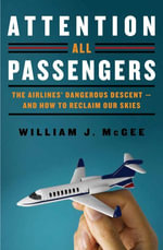 Attention All Passengers : The Truth About the Airline Industry - William J. McGee
