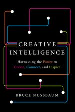 Creative Intelligence : Harnessing the Power to Create, Connect, and Inspire - Bruce Nussbaum