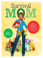 Survival Mom : How to Prepare Your Family for Everyday Disasters and Worst-Case Scenarios - Lisa Bedford