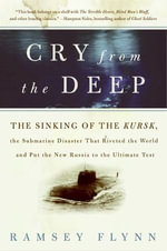 Cry from the Deep : The Sinking of the Kursk, the Submarine Disaster That Riveted the World and Put the New Russia to the Ultimate Test - Ramsey Flynn