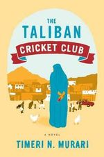 The Taliban Cricket Club : A Novel - Timeri Murari