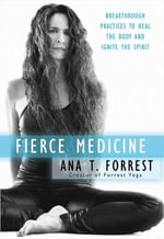 Fierce Medicine : Breakthrough Practices to Heal the Body and Ignite the Spirit - Ana T. Forrest