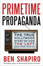 Primetime Propaganda : The True Hollywood Story of How the Left Took Over Your TV - Ben Shapiro